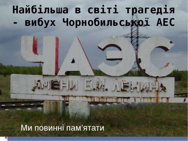 Найбільша в світі трагедія - вибух Чорнобильської АЕС Ми повинні пам'ятати