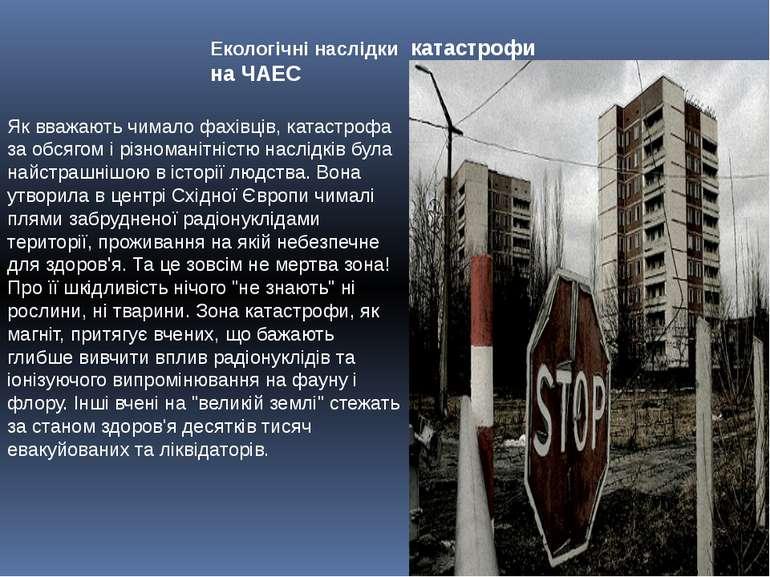 Екологічні наслідки катастрофи на ЧАЕС Як вважають чимало фахівців, катастроф...