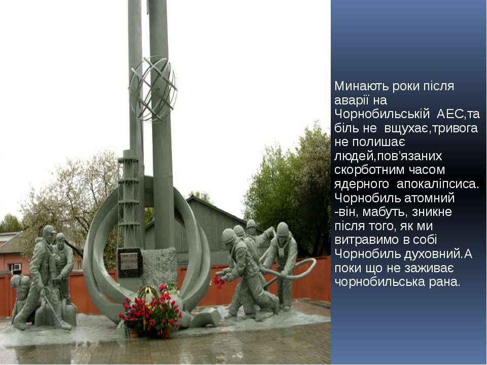 Минають роки після аварії на Чорнобильській АЕС,та біль не вщухає,тривога не ...