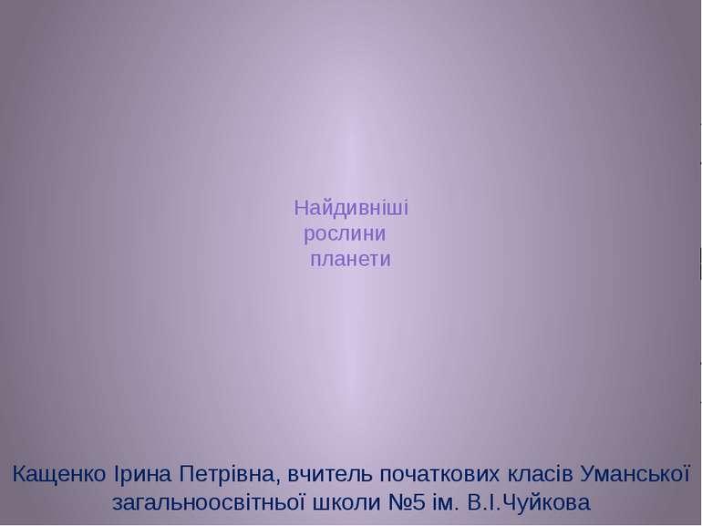 Найдивніші рослини планети Кащенко Ірина Петрівна, вчитель початкових класів ...