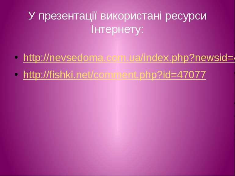 У презентації використані ресурси Інтернету: http://nevsedoma.com.ua/index.ph...