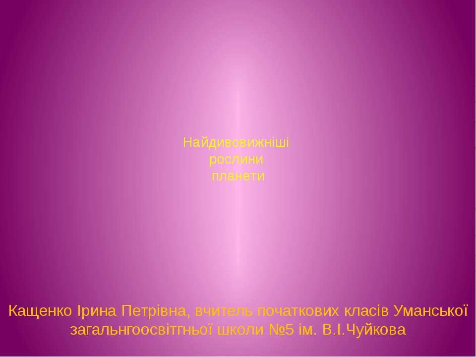 Найдивовижніші рослини планети Кащенко Ірина Петрівна, вчитель початкових кла...