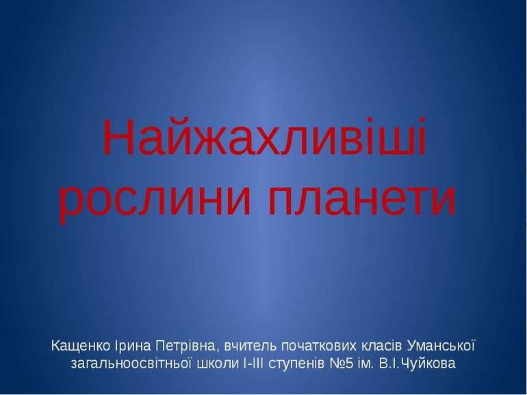 Найжахливіші рослини планети Кащенко Ірина Петрівна, вчитель початкових класі...