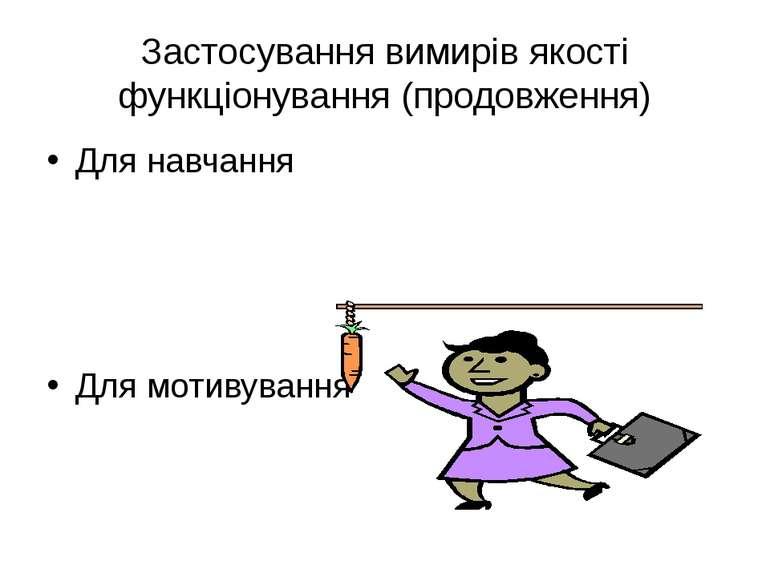 Застосування вимирів якості функціонування (продовження) Для навчання Для мот...