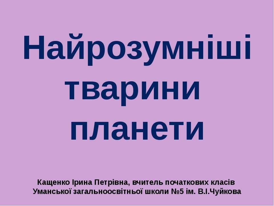 Найрозумніші тварини планети Кащенко Ірина Петрівна, вчитель початкових класі...