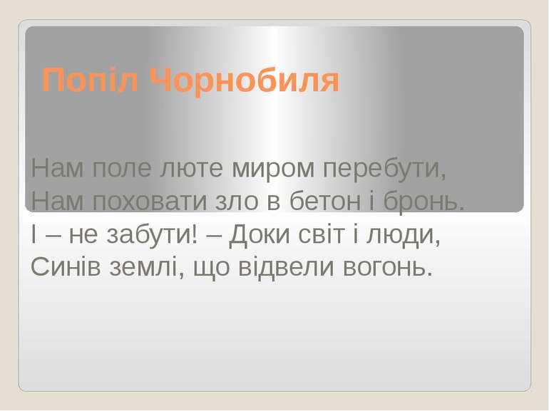 Попіл Чорнобиля Нам поле люте миром перебути, Нам поховати зло в бетон і брон...