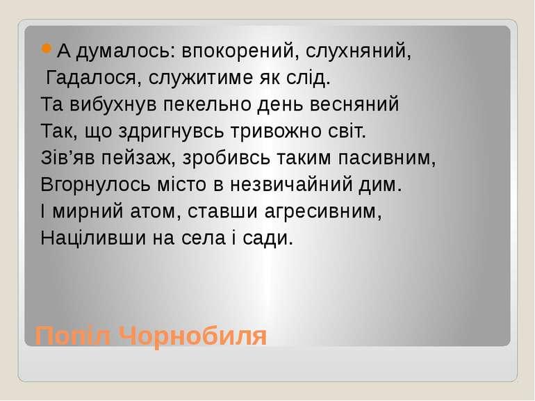 Попіл Чорнобиля А думалось: впокорений, слухняний, Гадалося, служитиме як слі...