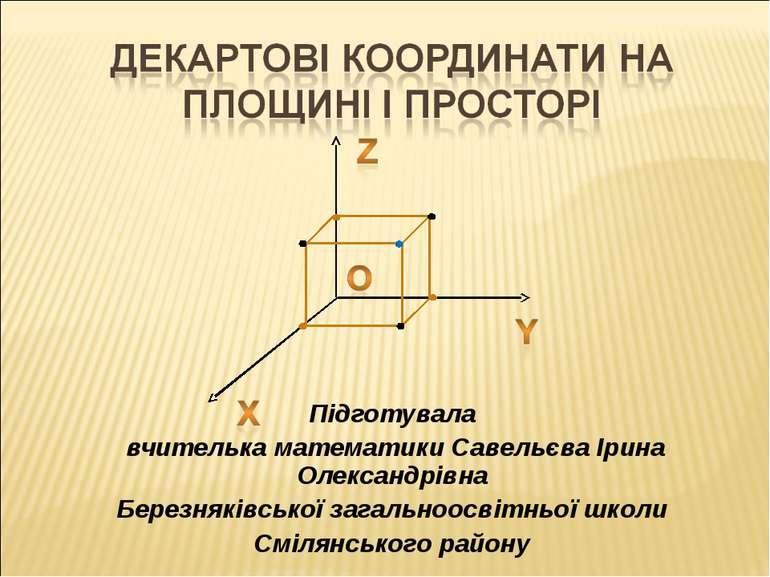 Підготувала вчителька математики Савельєва Ірина Олександрівна Березняківсько...