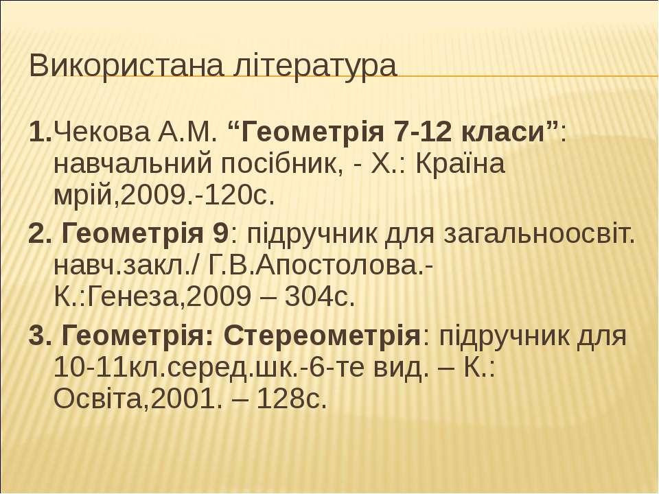 """Використана література 1.Чекова А.М. """"Геометрія 7-12 класи"""": навчальний посіб..."""