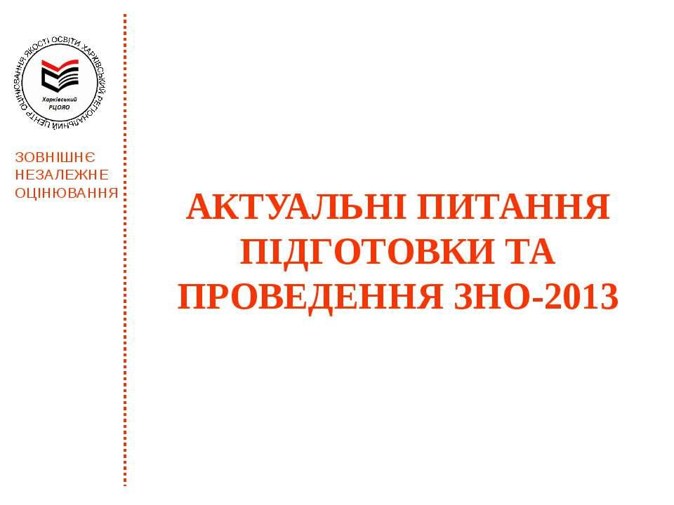 АКТУАЛЬНІ ПИТАННЯ ПІДГОТОВКИ ТА ПРОВЕДЕННЯ ЗНО-2013 ЗОВНІШНЄ НЕЗАЛЕЖНЕ ОЦІНЮВ...