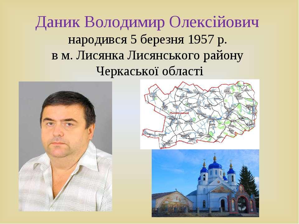 Даник Володимир Олексійович народився 5 березня 1957 р. в м. Лисянка Лисянськ...