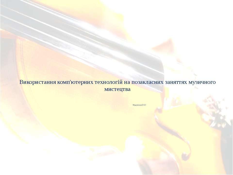 Використання комп'ютерних технологій на позакласних заняттях музичного мистец...