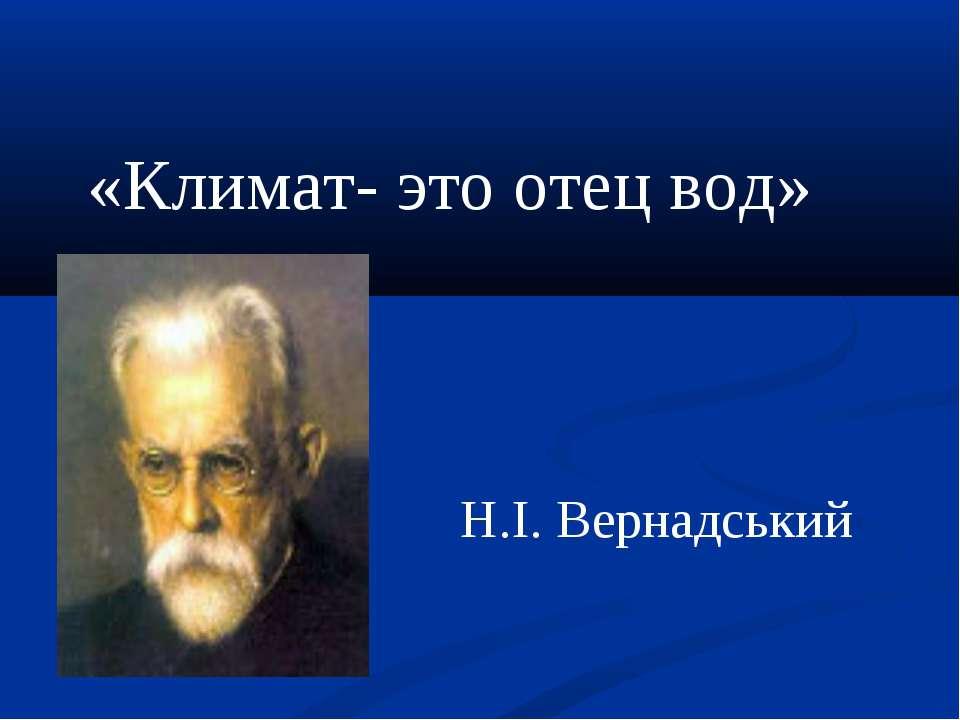 «Климат- это отец вод» Н.І. Вернадський