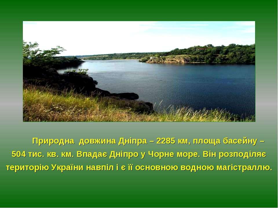 Природна довжина Дніпра – 2285 км, площа басейну – 504 тис. кв. км. Впадає Дн...