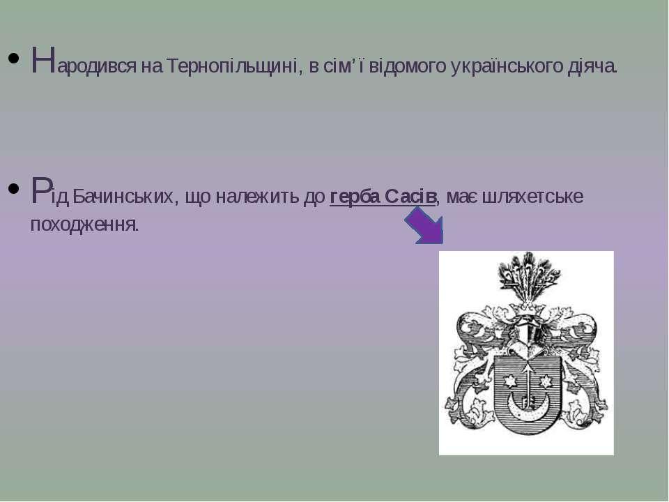 Народився на Тернопільщині, в сім'ї відомого українського діяча. Рід Бачинськ...