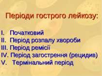 Періоди гострого лейкозу: I. Початковий II. Період розпалу хвороби III. Періо...