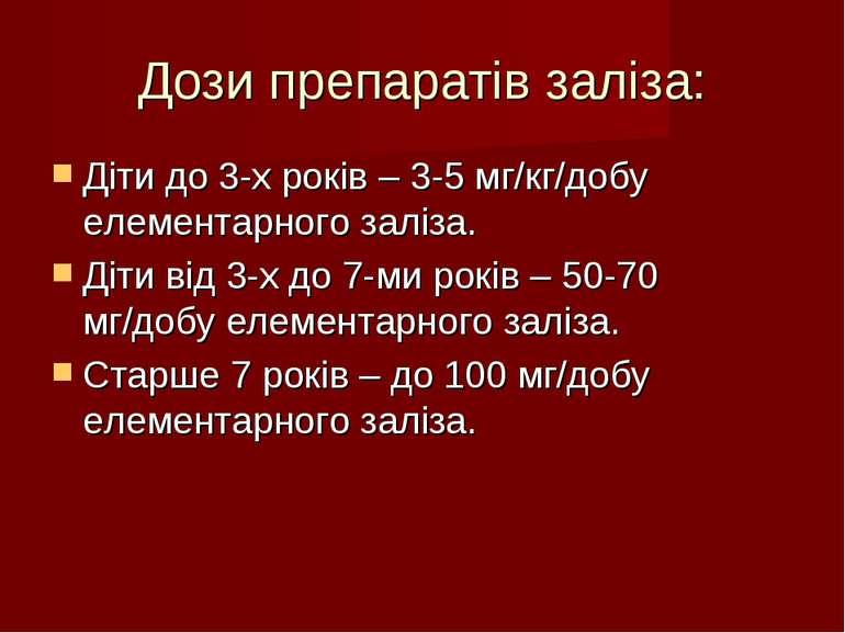 Дози препаратів заліза: Діти до 3-х років – 3-5 мг/кг/добу елементарного залі...