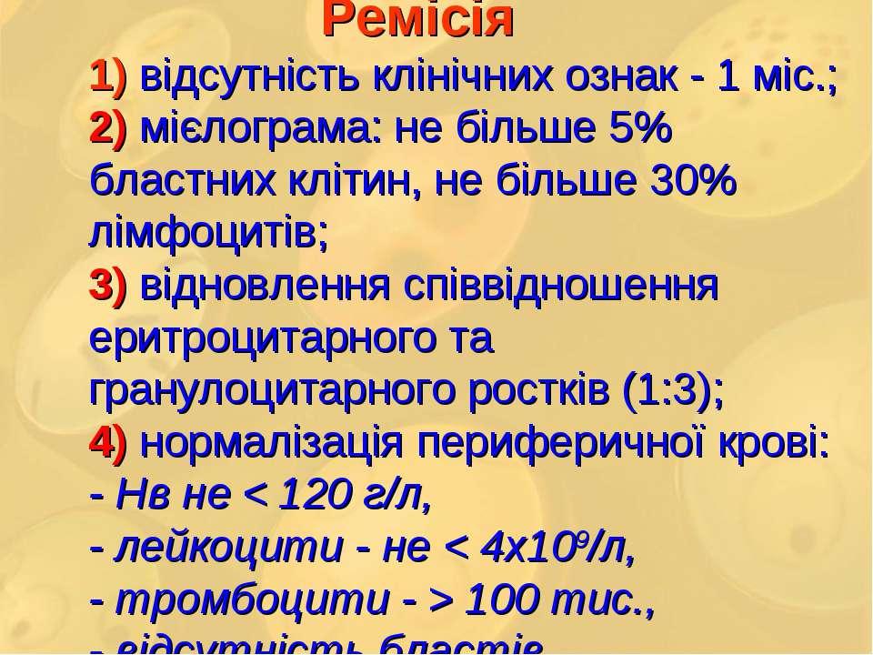 Ремісія 1) відсутність клінічних ознак - 1 міс.; 2) мієлограма: не більше 5% ...