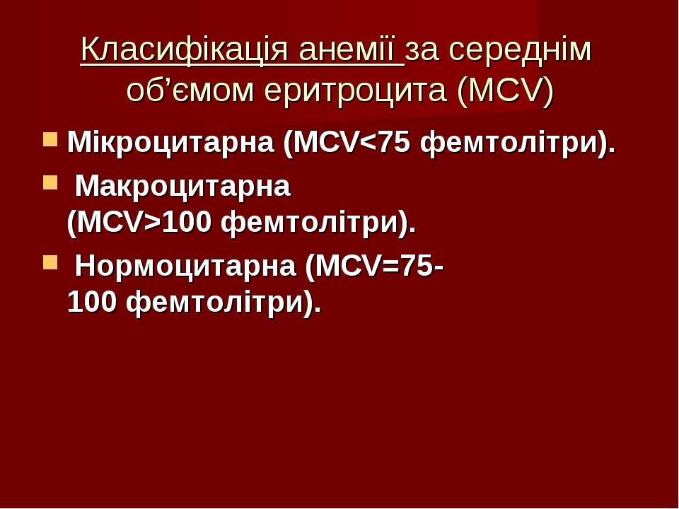 Класифікація анемії за середнім об'ємом еритроцита (MCV) Мікроцитарна (MCV100...