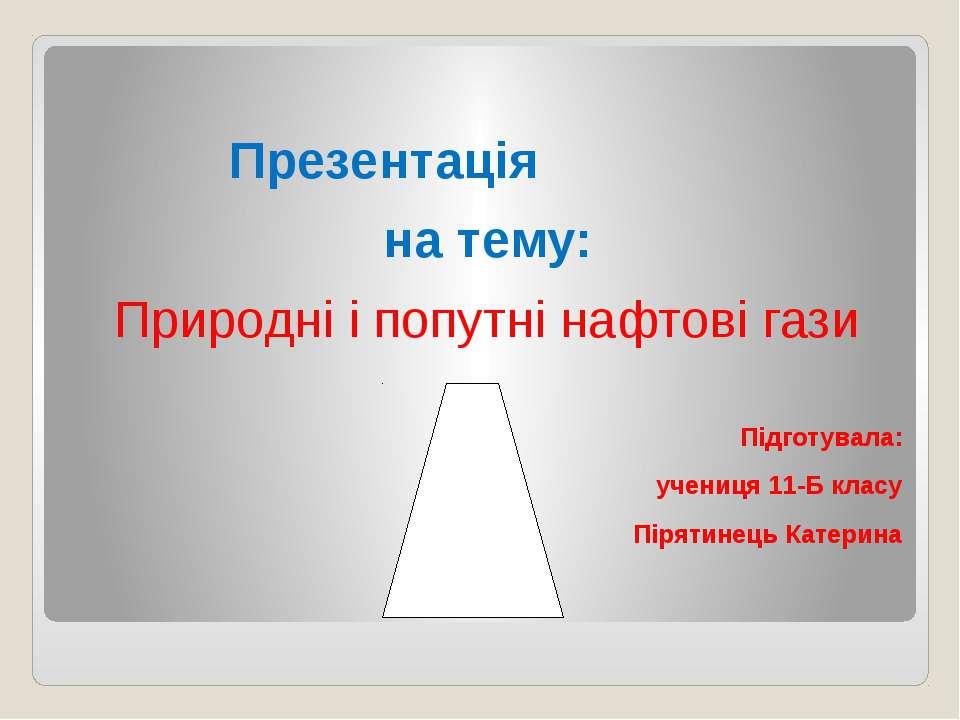 Презентація на тему: Природні і попутні нафтові гази Підготувала: учениця 11-...