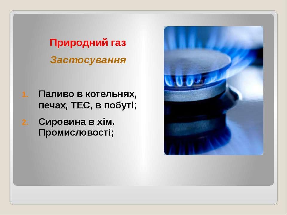Природний газ Застосування Паливо в котельнях, печах, ТЕС, в побуті; Сировина...