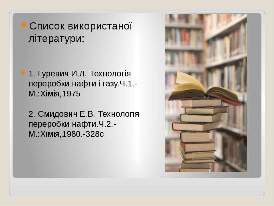 Список використаної літератури: 1. Гуревич И.Л. Технологія переробки нафти і ...