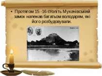 Протягом 15 -16 століть Мукачівський замок належав багатьом володарям, які йо...