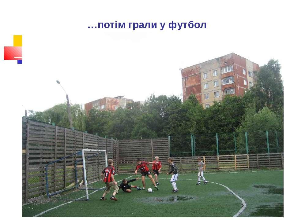 …потім грали у футбол