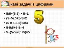 Цікаві задачі з цифрами 5:5+(5-5) × 5=1 (5+5):5+5-5=2 (5 × 5-5-5):5=3 5-5:5+5...