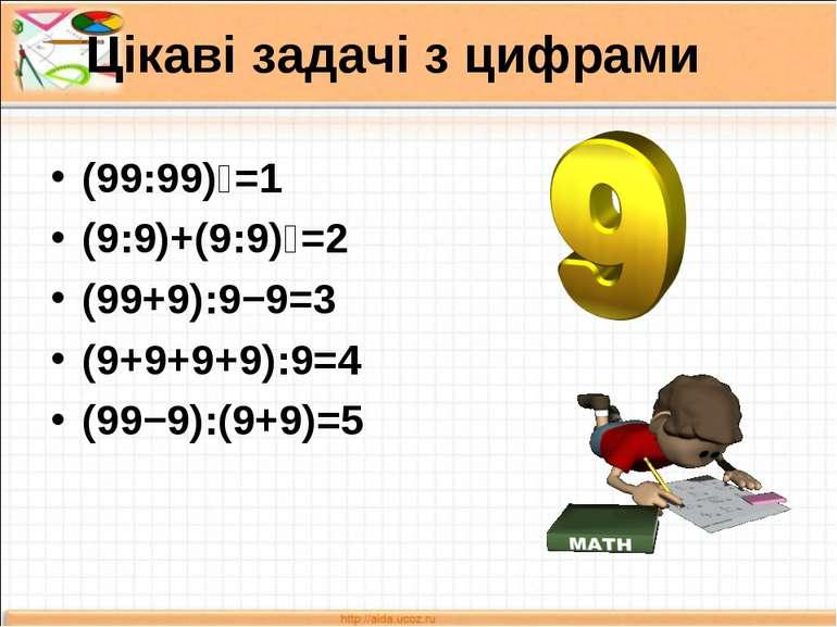 Цікаві задачі з цифрами (99:99)⁹=1 (9:9)+(9:9)⁹=2 (99+9):9−9=3 (9+9+9+9):9=4 ...