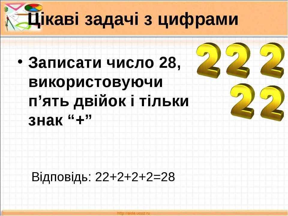 Цікаві задачі з цифрами Записати число 28, використовуючи п'ять двійок і тіль...