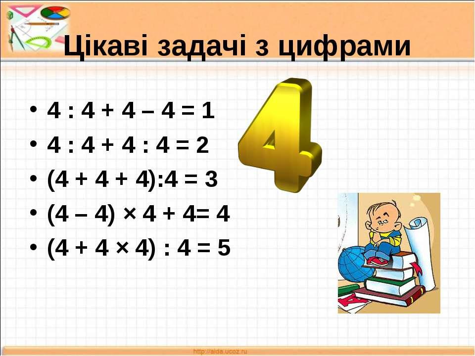 Цікаві задачі з цифрами 4 : 4 + 4 – 4 = 1 4 : 4 + 4 : 4 = 2 (4 + 4 + 4):4 = 3...