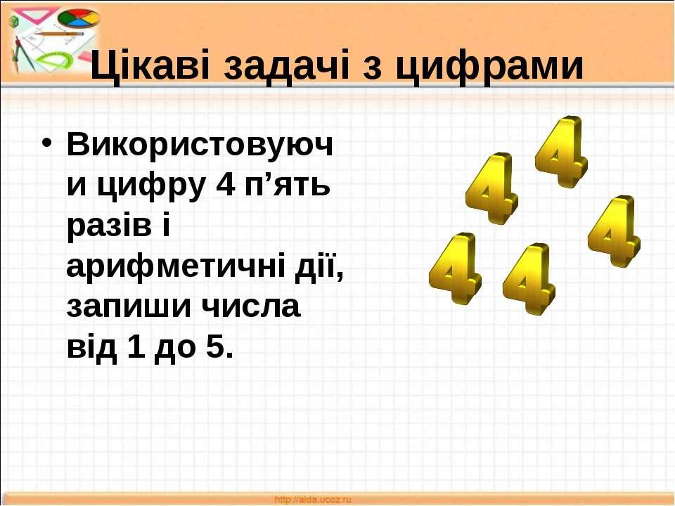 Цікаві задачі з цифрами Використовуючи цифру 4 п'ять разів і арифметичні дії,...