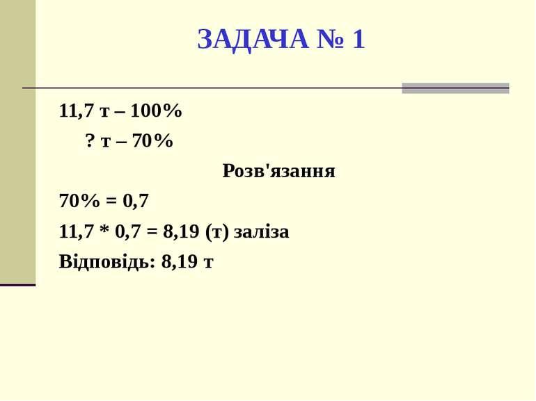 ЗАДАЧА № 1 11,7 т – 100% ? т – 70% Розв'язання 70% = 0,7 11,7 * 0,7 = 8,19 (т...