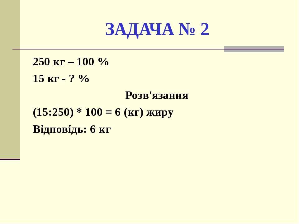 ЗАДАЧА № 2 250 кг – 100 % 15 кг - ? % Розв'язання (15:250) * 100 = 6 (кг) жир...