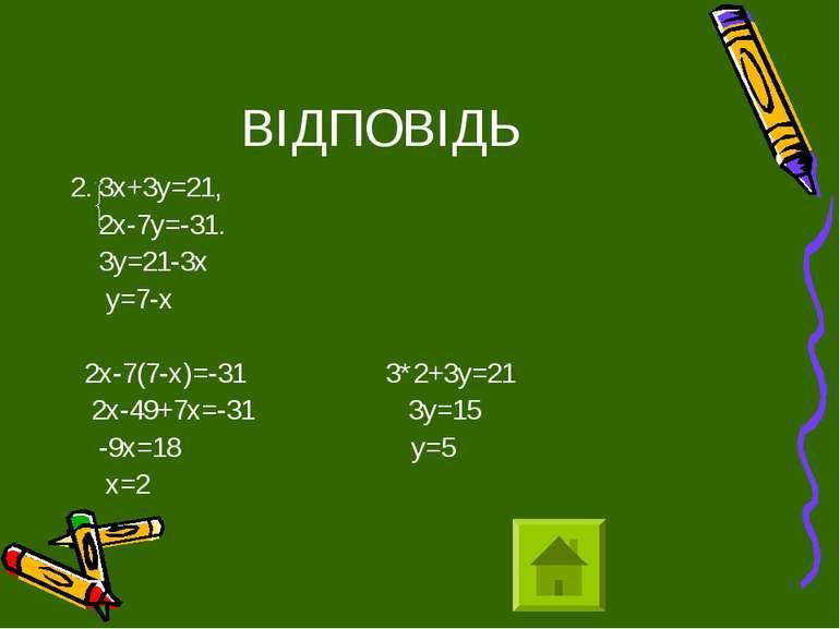 ВІДПОВІДЬ 2. 3х+3у=21, 2х-7у=-31. 3у=21-3х у=7-х 2х-7(7-х)=-31 3*2+3у=21 2х-4...