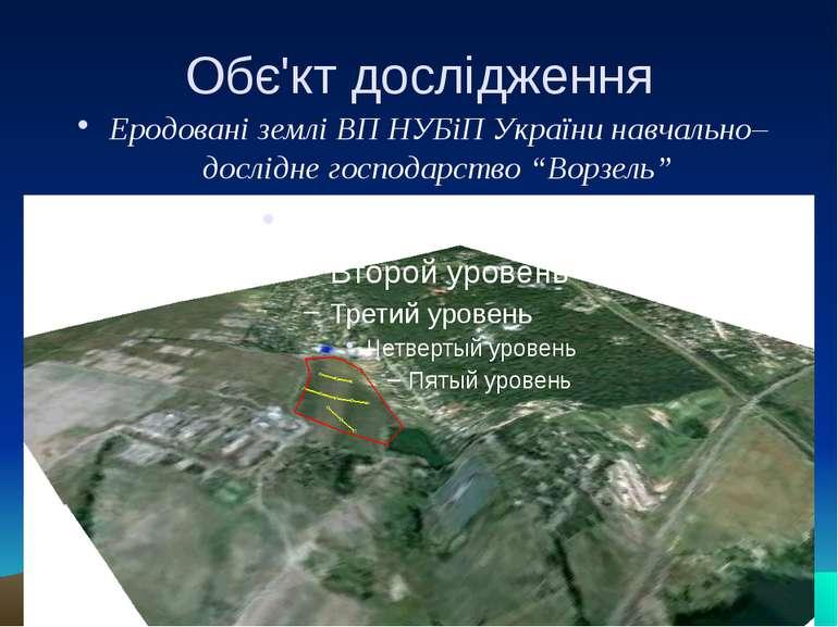 Обє'кт дослідження Еродовані землі ВП НУБіП України навчально–дослідне господ...