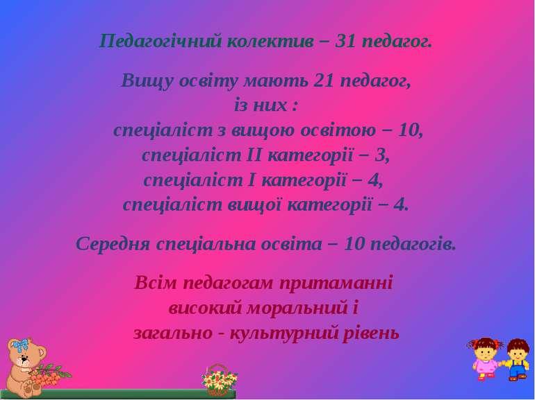 Педагогічний колектив – 31 педагог. Вищу освіту мають 21 педагог, із них : сп...