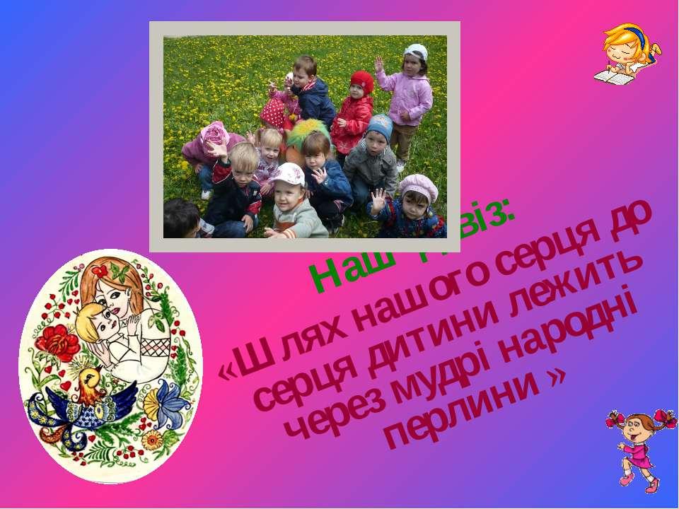 Наш девіз: «Шлях нашого серця до серця дитини лежить через мудрі народні перл...