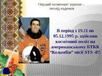 Перший космонавт україни – леонід каденюк В період з 19.11 по 05.12.1995 р. з...