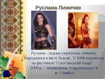 Руслана Лижичко Руслана – відома українська співачка. Народилася в місті Льво...