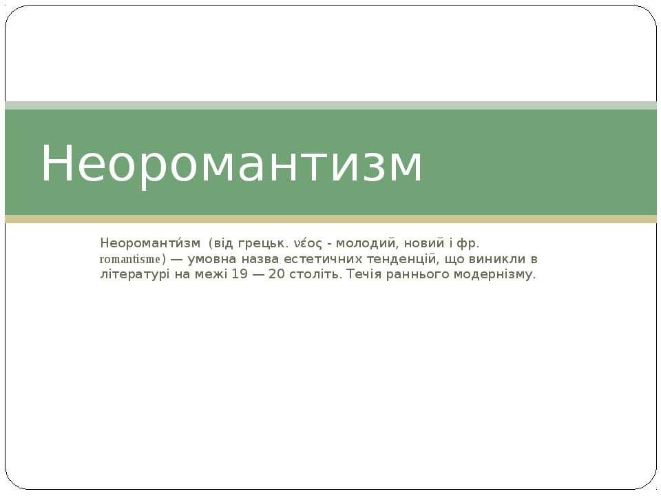 Неороманти зм (від грецьк. νέος - молодий, новий і фр. romantisme) — умовна н...