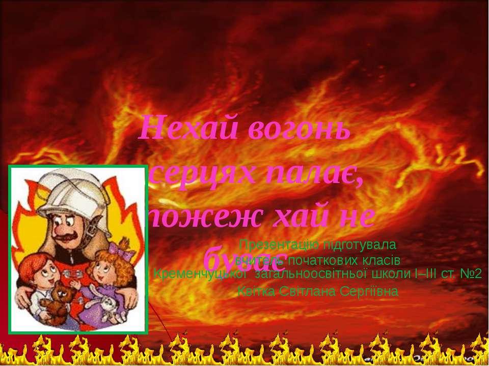 Нехай вогонь в серцях палає, а пожеж хай не буває Презентацію підготувала вчи...