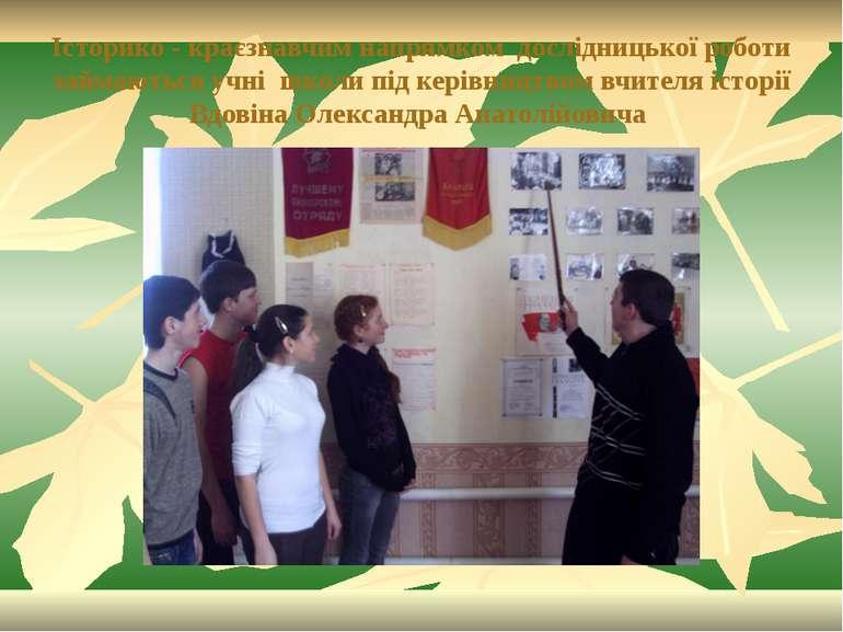 Історико - краєзнавчим напрямком дослідницької роботи займаються учні школи п...