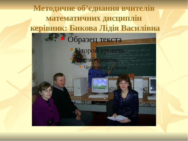 Методичне об'єднання вчителів математичних дисциплін керівник: Бикова Лідія В...