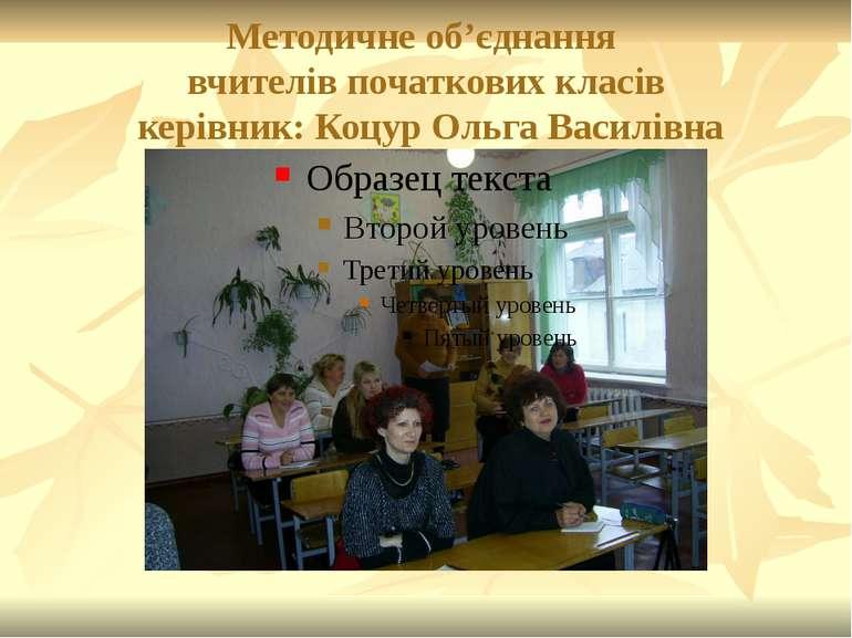 Методичне об'єднання вчителів початкових класів керівник: Коцур Ольга Василівна