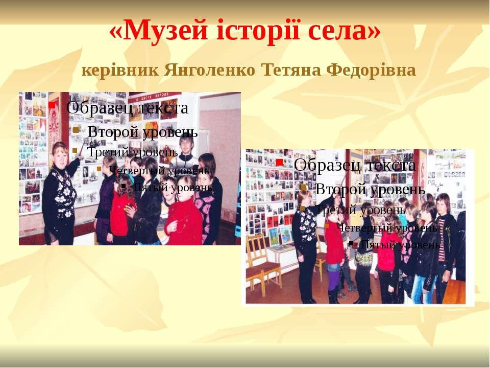 «Музей історії села» керівник Янголенко Тетяна Федорівна