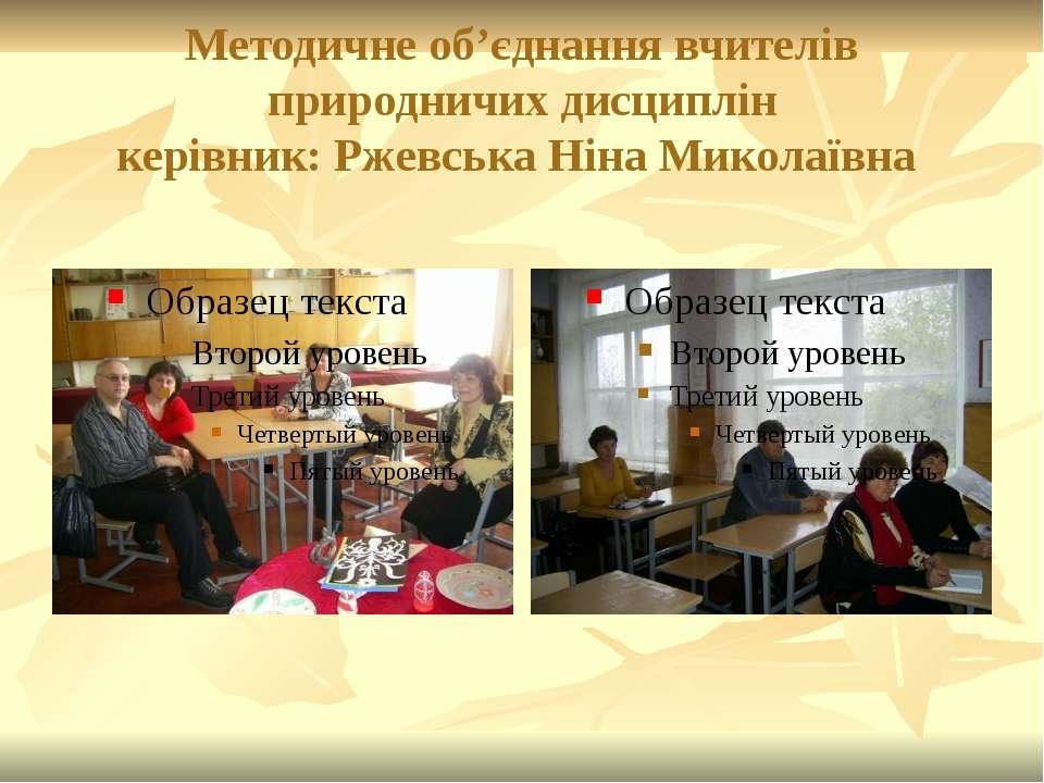 Методичне об'єднання вчителів природничих дисциплін керівник: Ржевська Ніна М...