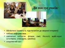 До послуг учнів: бібліотека (наявність підключення до мережі Інтернет) кабіне...