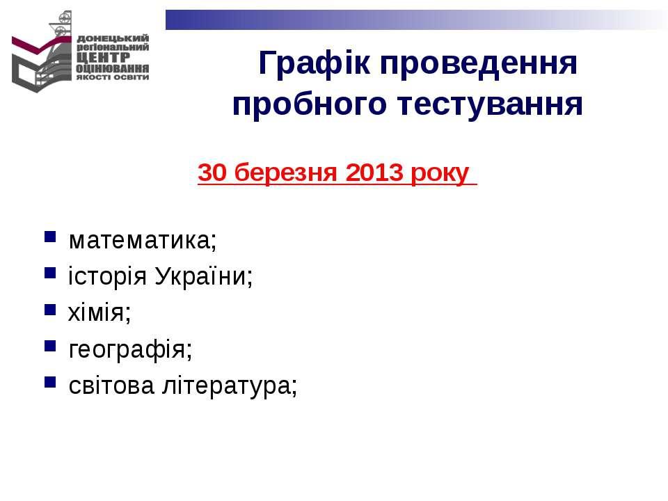 30 березня 2013 року математика; історія України; хімія; географія; світова л...